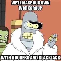 bender blackjack and hookers - WE'LL MAKE OUR OWN Workgroup with hookers and blackjack