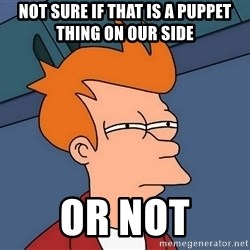 Futurama Fry - not sure if that is a puppet thing on our side or not
