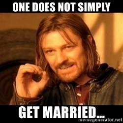 Does not simply walk into mordor Boromir  - ONe does not simply Get married...