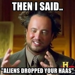 """ancient alien guy - Then i said.. """"Aliens dropped your haas"""""""