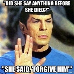 """Spock - """"Did she say anything before she died?"""" """"She said, 'Forgive him'"""""""