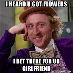 Willy Wonka - i heard u got flowers i bet there for ur girlfriend