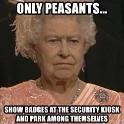 Queen Elizabeth Meme - only PEASANTS... SHOW BADGES AT THE SECURITY KIOSK and PARK AMONG THEMSELVES