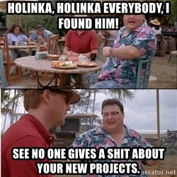 See? Nobody Cares - HOLINKA, HOLINKA EVERYBODY, I FOUND HIM! See NO ONE GIVES A SHIT ABOUT YOUR NEW PROJECTs.