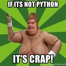 Fat Bastard - if its not python it's crap!