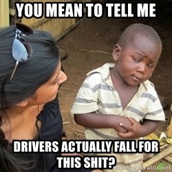 Skeptical 3rd World Kid - you mean to tell me drivers actually fall for this shit?