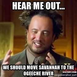 ancient alien guy - HEAR ME OUT... WE SHOULD MOVE SAVANNAH TO THE OGEECHE RIVER