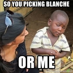 Skeptical 3rd World Kid - So you picking Blanche Or me