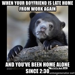 sad bear - When your boyfriend IS LATE HOME FROM work again AnD you've been home alone since 2:30