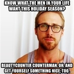 Ryan Gosling Hey  - know what the men in your life want this holiday season?  beautycounter counterman. Oh, and get yourself something nice, too.