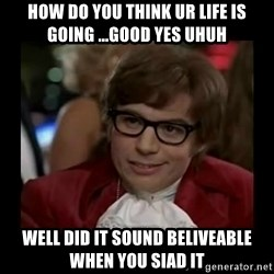 Dangerously Austin Powers - how do you think ur life is going ...Good yes uhuh well did it sound beliveable when you siad it