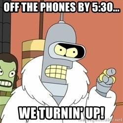 bender blackjack and hookers - Off the phones by 5:30... We Turnin' Up!