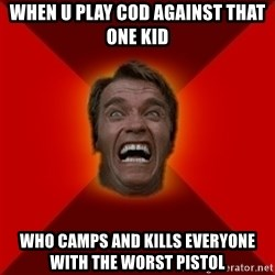 Angry Arnold - when u play cod against that one kid who camps and kills everyone with the worst pistol