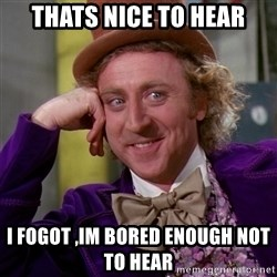 Willy Wonka - Thats nice to hear I fogot ,im bored enough not to hear