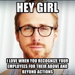 Ryan Gosling Hey Girl 3 - Hey girl I love when you recognize your employees for their above and beyond actions