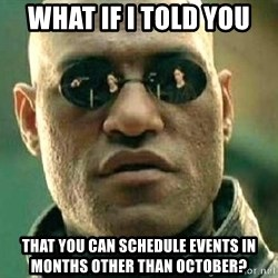 What if I told you / Matrix Morpheus - WHAT IF I TOLD YOU THAT YOU CAN SCHEDULE EVENTS IN MONTHS OTHER THAN OCTOBER?