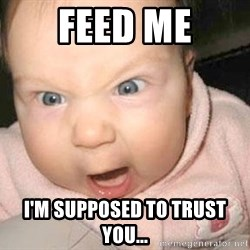 Angry baby - Feed Me i'm supposed to trust you...