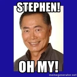 George Takei - Stephen! OH MY!