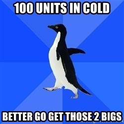 Socially Awkward Penguin - 100 units in cold better go get those 2 bigs