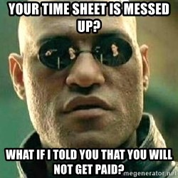 What if I told you / Matrix Morpheus - Your time sheet is messed up? What if I told you that you will not get paid?