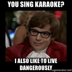 Dangerously Austin Powers - You sing karaoke? i also like to live dangerously
