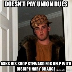 Scumbag Steve - Doesn't Pay Union Dues Asks His Shop Steward For Help With Disciplinary Charge