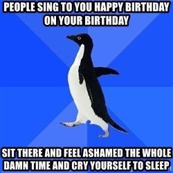 Socially Awkward Penguin - people sing to you happy birthday on your birthday sit there and feel ashamed the whole damn time and cry yourself to sleep