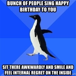 Socially Awkward Penguin - bunch of people sing happy birthday to you sit there awkwardly and smile and feel internal regret on the inside