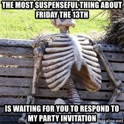 Waiting For Op - the most suspenseful thing about friday the 13th  is waiting for you to respond to my party invitation