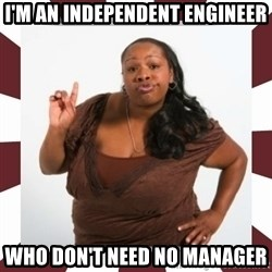 Sassy Black Woman - I'm an independent engineer who don't need no manager