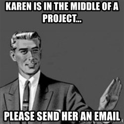 Correction Guy - Karen is in the middle of a project... Please send her an email