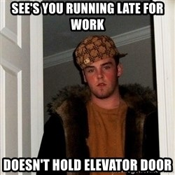 Scumbag Steve - see's you running late for work DOESN'T hold elevator door
