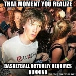 -Sudden Clarity Clarence - That mOment you reAlize  Basketball actually requires running