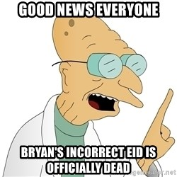 Good News Everyone - Good news everyone bryan's incorrect eid is officially dead