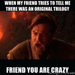"Obi Wan Kenobi ""You were my brother!"" - when my friend tries to tell me there was an original trilogy friend you are crazy"