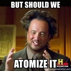 History guy - BUT SHOULD WE  ATOMIZE IT