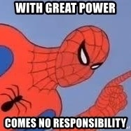 Spiderman - with great power  comes no responsibility