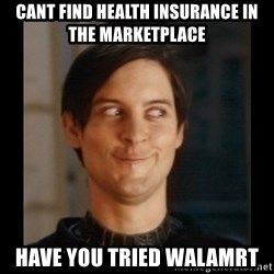 Tobey_Maguire - cant find health insurance in the marketplace have you tried walamrt