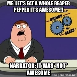 What really grinds my gears - Me: Let's eat a whole Reaper pepper it's awesome!! Narrator: It was *NOT* awesome