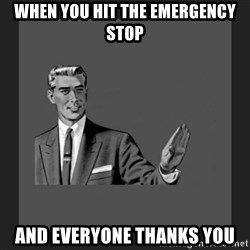 kill yourself guy blank - wHEN YOU HIT THE EMERGENCY STOP AND EVERYONE THANKS YOU