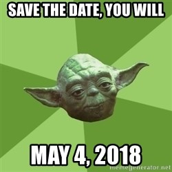 Advice Yoda Gives - Save the date, you will May 4, 2018