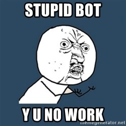 y u no work - Stupid bot y u no work