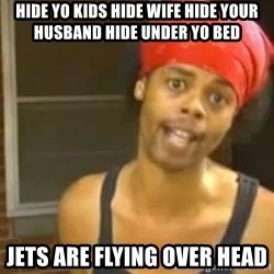 Hide Yo Kids - Hide yo kids hide wife hide your husband hide under yo bed Jets are flying over head
