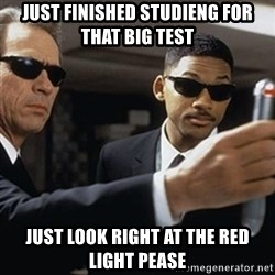 men in black - Just finished studieng for that big test Just look right at the red light pease
