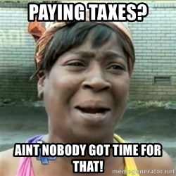 Ain't Nobody got time fo that - Paying taxes? Aint noBody got time for that!