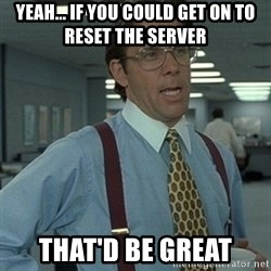 Office Space Boss - Yeah... if you could get on to reset the server That'd be great