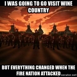 until the fire nation attacked. - I was going to go visit wine country but everything changed when the fire nation attacked
