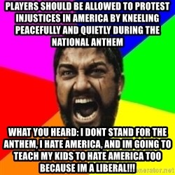 sparta - Players should be allowed to Protest injustices in AMERICA BY KNEELING peacefuLly and QUIETLY DURING THE NATIONAL ANTHEM What you heard: i dont stand for the anthem, i hate america, and im going to teach my kids to hate america too Because im a liBeral!!!