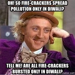 Oh so you're - Oh! So fire-crackers spread pollution only in diwali? Tell me! Are all fire-crackers bursted only in diwali?