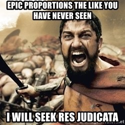 Spartan300 - Epic proportions the like you have never seen I will seek res judicata